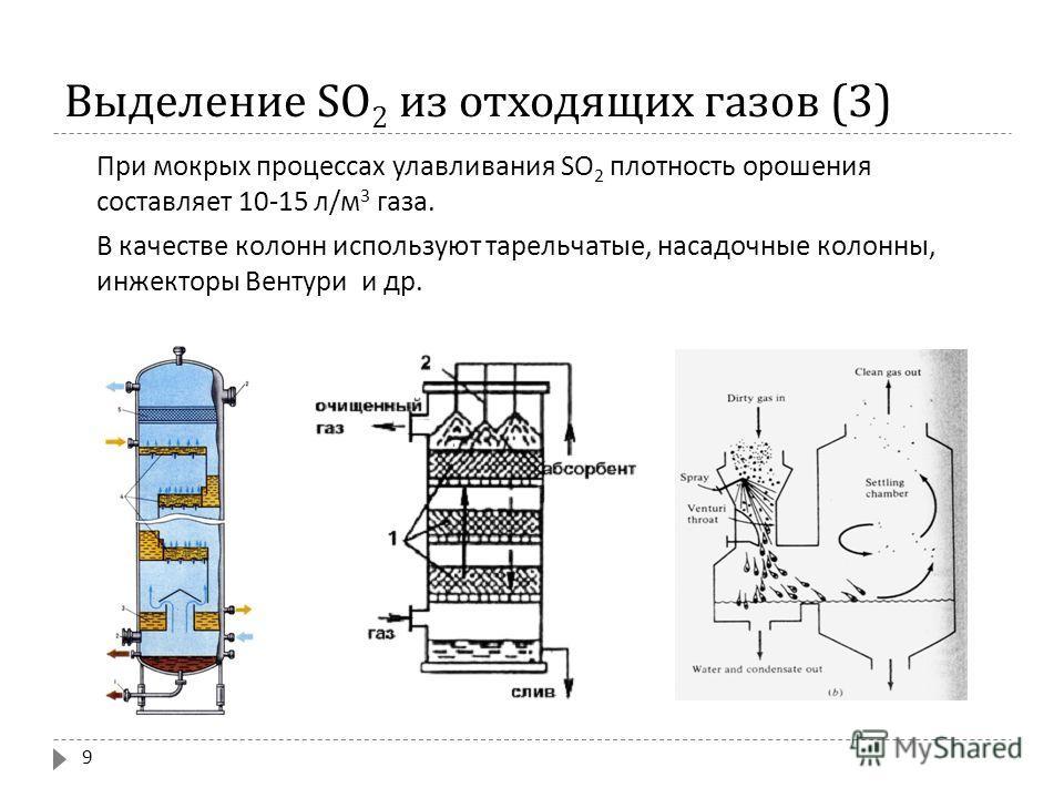 Выделение SO 2 из отходящих газов (3) При мокрых процессах улавливания SO 2 плотность орошения составляет 10-15 л / м 3 газа. В качестве колонн используют тарельчатые, насадочные колонны, инжекторы Вентури и др. 9