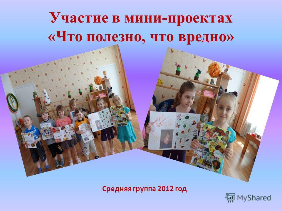 Средняя группа 2012 год Участие в мини-проектах «Что полезно, что вредно»