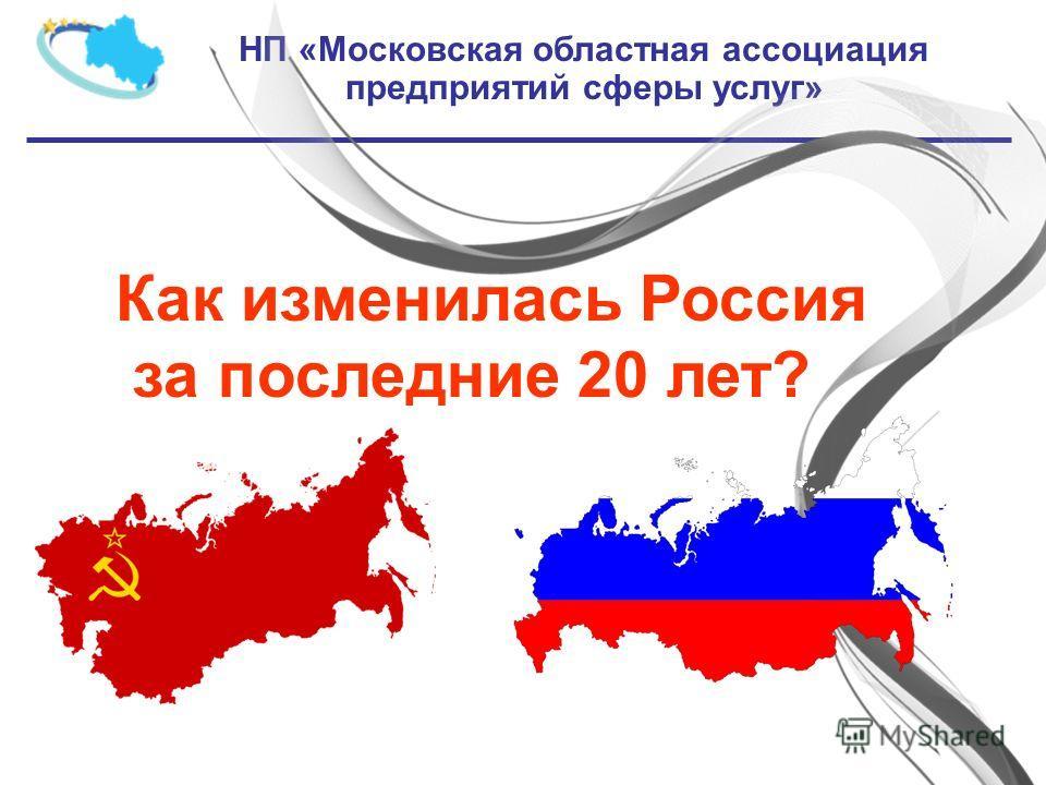 НП «Московская областная ассоциация предприятий сферы услуг» Как изменилась Россия за последние 20 лет?