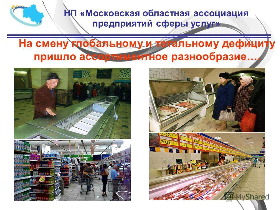 На смену глобальному и тотальному дефициту пришло ассортиментное разнообразие…. НП «Московская областная ассоциация предприятий сферы услуг»