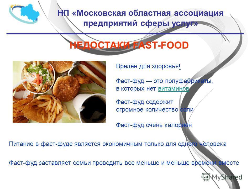 НП «Московская областная ассоциация предприятий сферы услуг» НЕДОСТАКИ FAST-FOOD Вреден для здоровья! Фаст-фуд это полуфабрикаты, в которых нет витаминов Фаст-фуд очень калориен Фаст-фуд содержит огромное количество соли Питание в фаст-фуде является