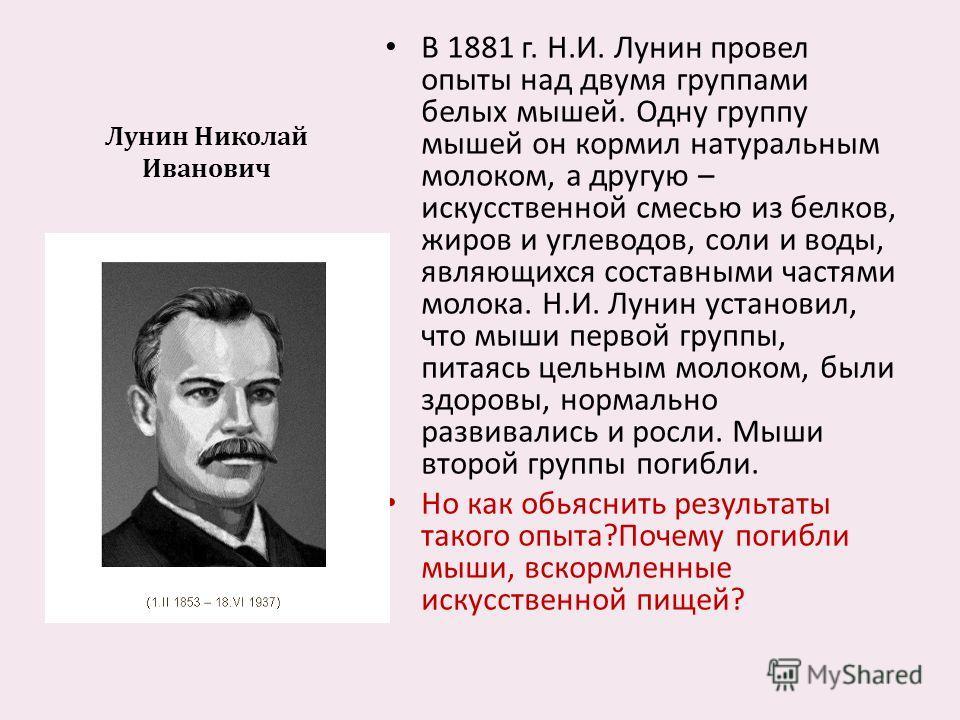 Лунин Николай Иванович В 1881 г. Н. И. Лунин провел опыты над двумя группами белых мышей. Одну группу мышей он кормил натуральным молоком, а другую – искусственной смесью из белков, жиров и углеводов, соли и воды, являющихся составными частями молока
