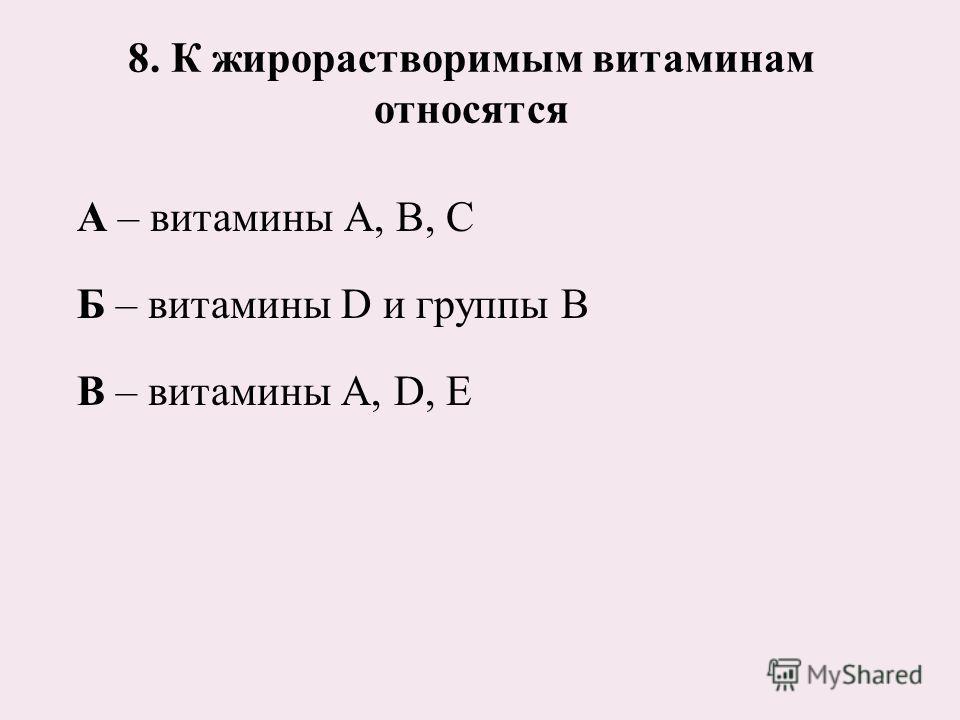 8. К жирорастворимым витаминам относятся А – витамины А, В, С Б – витамины D и группы В В – витамины А, D, Е