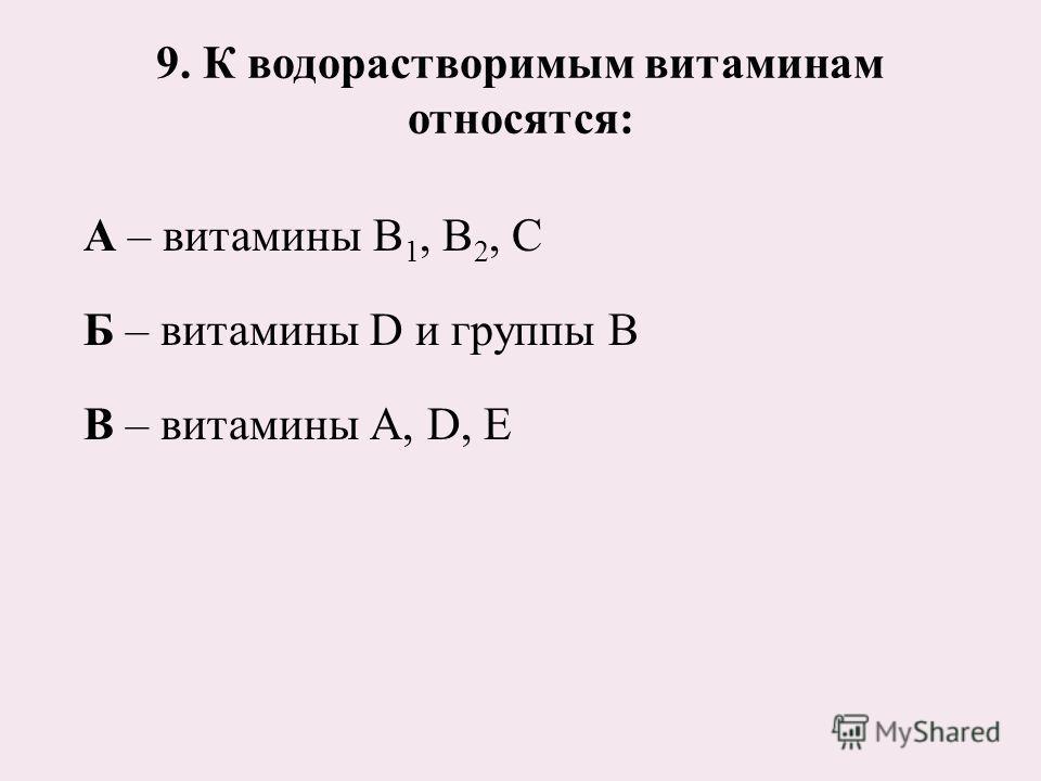 9. К водорастворимым витаминам относятся: А – витамины В 1, В 2, С Б – витамины D и группы В В – витамины А, D, Е