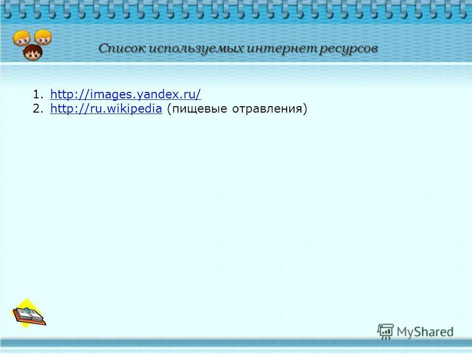 1.http://images.yandex.ru/http://images.yandex.ru/ 2.http://ru.wikipedia (пищевые отравления)http://ru.wikipedia Список используемых интернет ресурсов