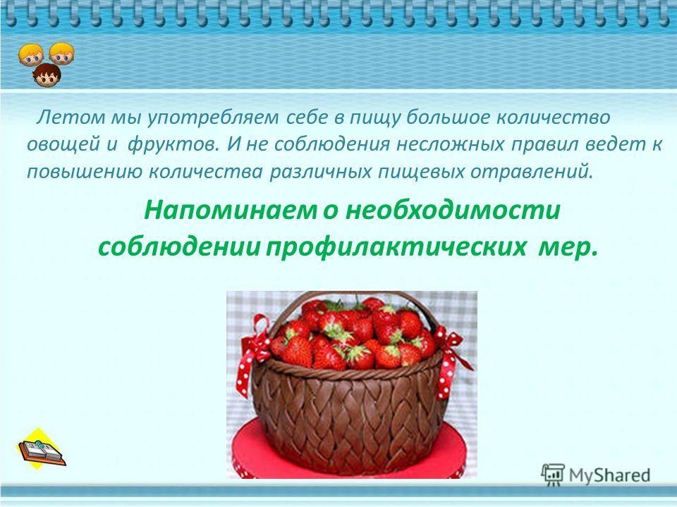 Летом мы употребляем себе в пищу большое количество овощей и фруктов. И не соблюдения несложных правил ведет к повышению количества различных пищевых отравлений. Напоминаем о необходимости соблюдении профилактических мер.