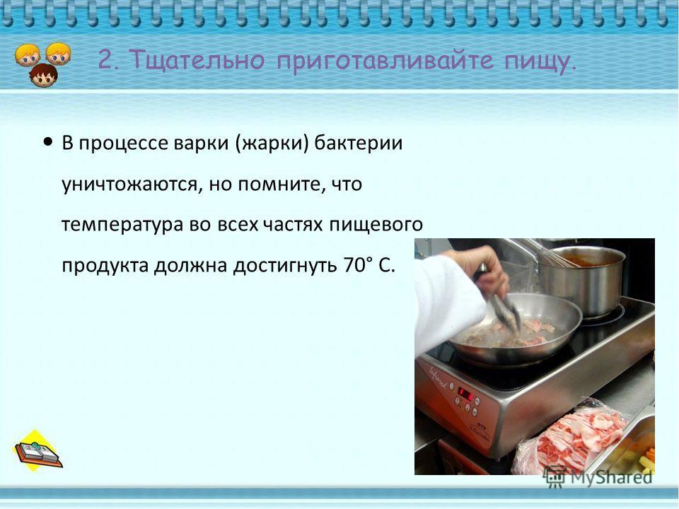 2. Тщательно приготавливайте пищу. В процессе варки (жарки) бактерии уничтожаются, но помните, что температура во всех частях пищевого продукта должна достигнуть 70° С.