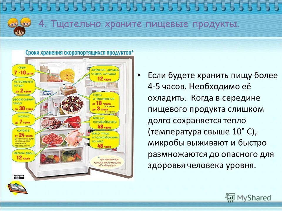 4. Тщательно храните пищевые продукты. Если будете хранить пищу более 4-5 часов. Необходимо её охладить. Когда в середине пищевого продукта слишком долго сохраняется тепло (температура свыше 10° С), микробы выживают и быстро размножаются до опасного