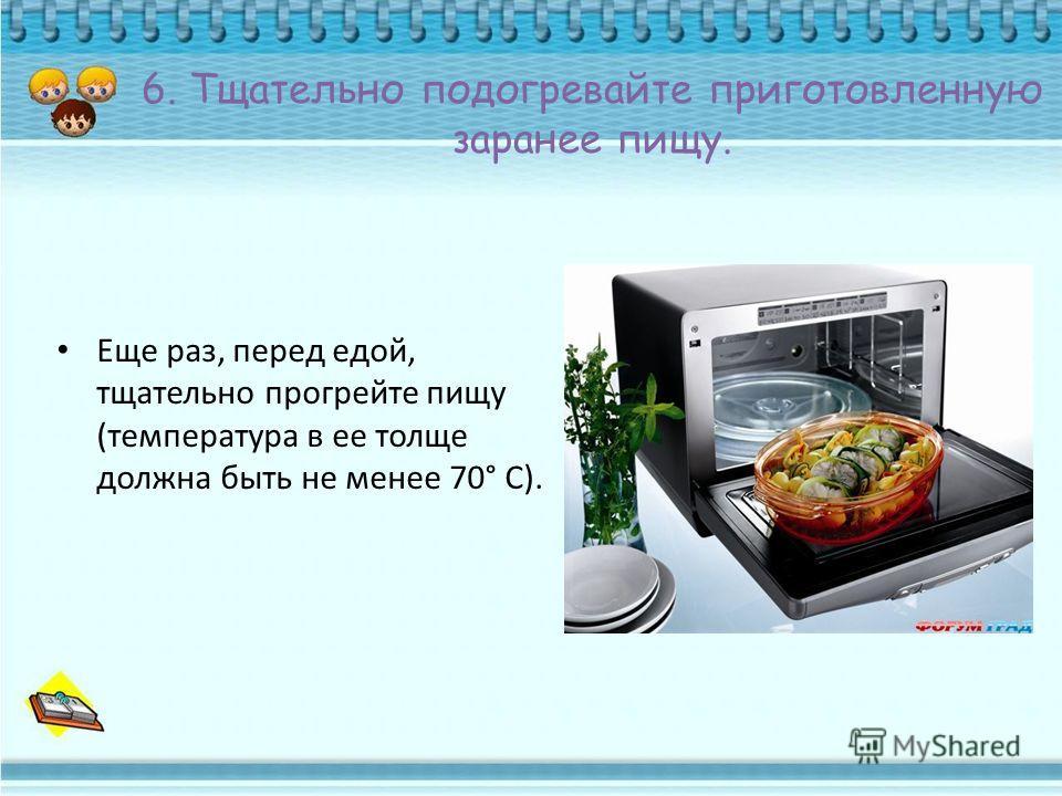 6. Тщательно подогревайте приготовленную заранее пищу. Еще раз, перед едой, тщательно прогрейте пищу (температура в ее толще должна быть не менее 70° С).