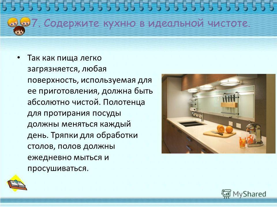 7. Содержите кухню в идеальной чистоте. Так как пища легко загрязняется, любая поверхность, используемая для ее приготовления, должна быть абсолютно чистой. Полотенца для протирания посуды должны меняться каждый день. Тряпки для обработки столов, пол
