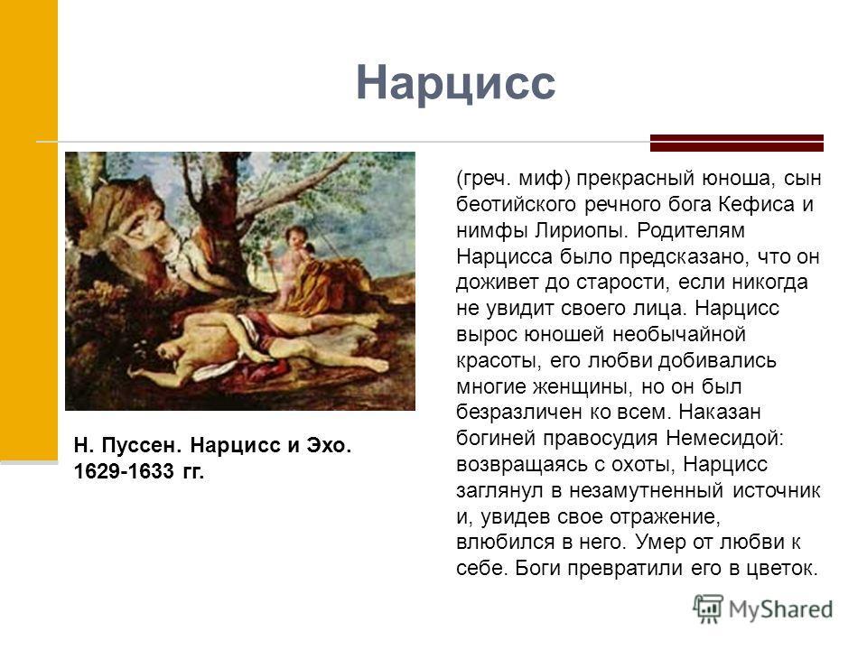 Нарцисс (греч. миф) прекрасный юноша, сын беотийского речного бога Кефиса и нимфы Лириопы. Родителям Нарцисса было предсказано, что он доживет до старости, если никогда не увидит своего лица. Нарцисс вырос юношей необычайной красоты, его любви добива