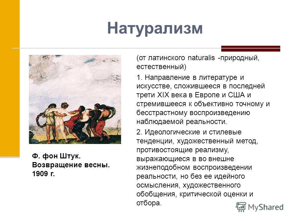 Натурализм (от латинского naturalis -природный, естественный) 1. Направление в литературе и искусстве, сложившееся в последней трети XIX века в Европе и США и стремившееся к объективно точному и бесстрастному воспроизведению наблюдаемой реальности. 2