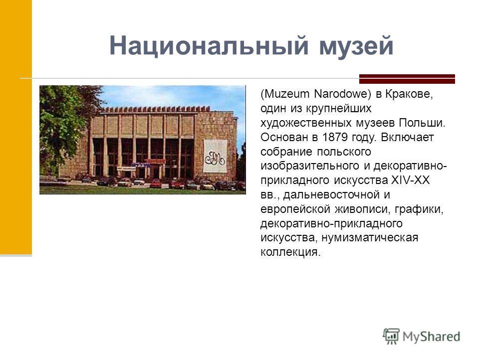 Национальный музей (Muzeum Narodowe) в Кракове, один из крупнейших художественных музеев Польши. Основан в 1879 году. Включает собрание польского изобразительного и декоративно- прикладного искусства XIV-XX вв., дальневосточной и европейской живописи