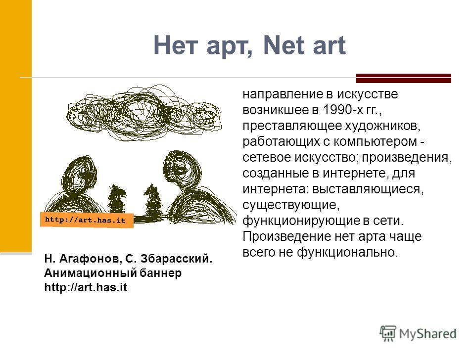 Нет арт, Net art направление в искусстве возникшее в 1990-х гг., преставляющее художников, работающих с компьютером - сетевое искусство; произведения, созданные в интернете, для интернета: выставляющиеся, существующие, функционирующие в сети. Произве