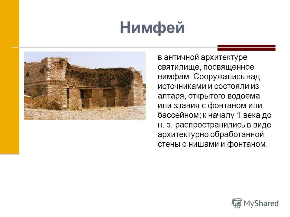 Нимфей в античной архитектуре святилище, посвященное нимфам. Сооружались над источниками и состояли из алтаря, открытого водоема или здания с фонтаном или бассейном; к началу 1 века до н. э. распространились в виде архитектурно обработанной стены с н