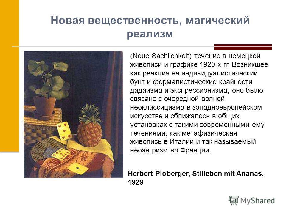 Новая вещественность, магический реализм (Neue Sachlichkeit) течение в немецкой живописи и графике 1920-х гг. Возникшее как реакция на индивидуалистический бунт и формалистические крайности дадаизма и экспрессионизма, оно было связано с очередной вол