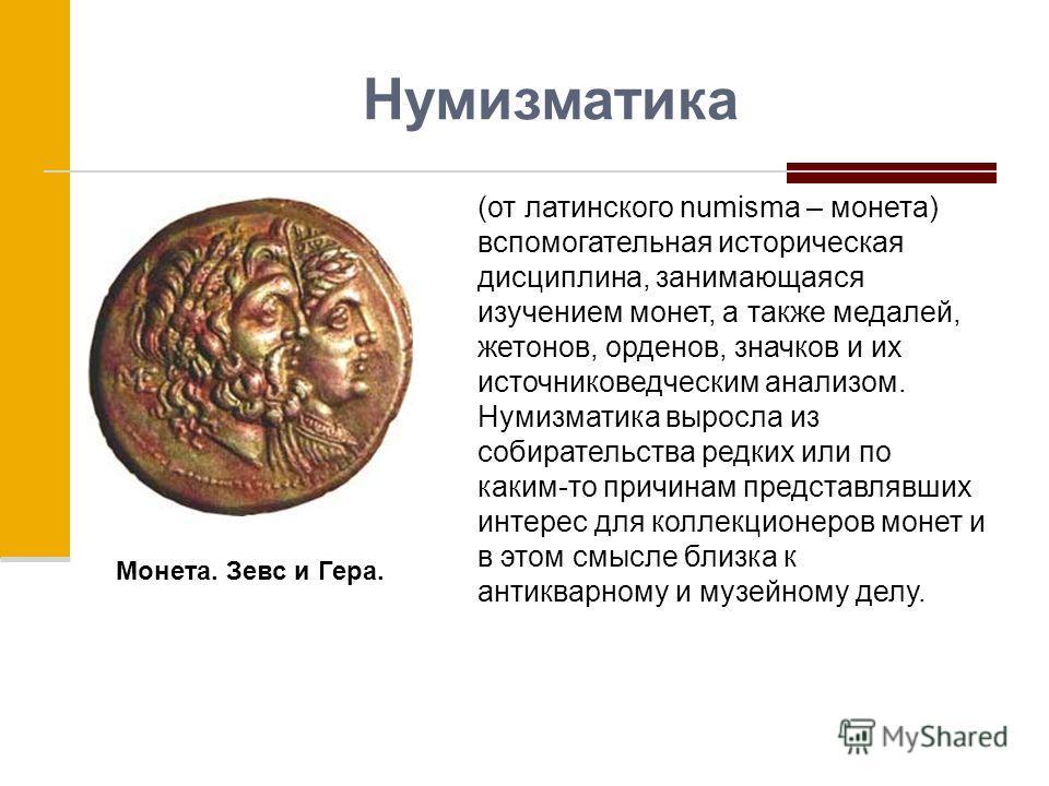 Нумизматика (от латинского numisma – монета) вспомогательная историческая дисциплина, занимающаяся изучением монет, а также медалей, жетонов, орденов, значков и их источниковедческим анализом. Нумизматика выросла из собирательства редких или по каким