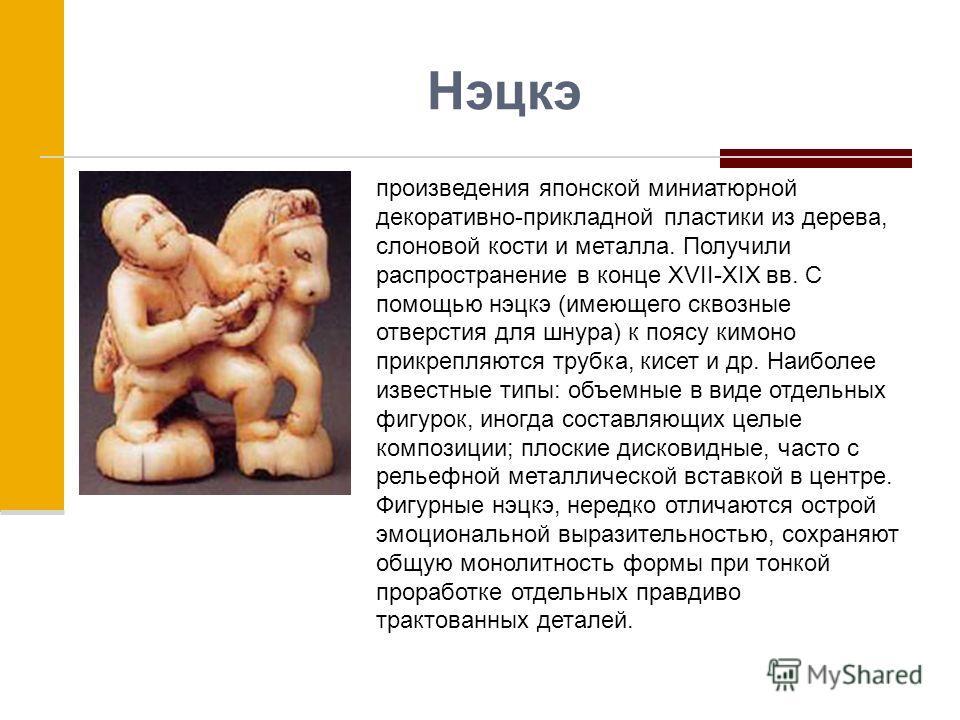 Нэцкэ произведения японской миниатюрной декоративно-прикладной пластики из дерева, слоновой кости и металла. Получили распространение в конце XVII-XIX вв. С помощью нэцкэ (имеющего сквозные отверстия для шнура) к поясу кимоно прикрепляются трубка, ки