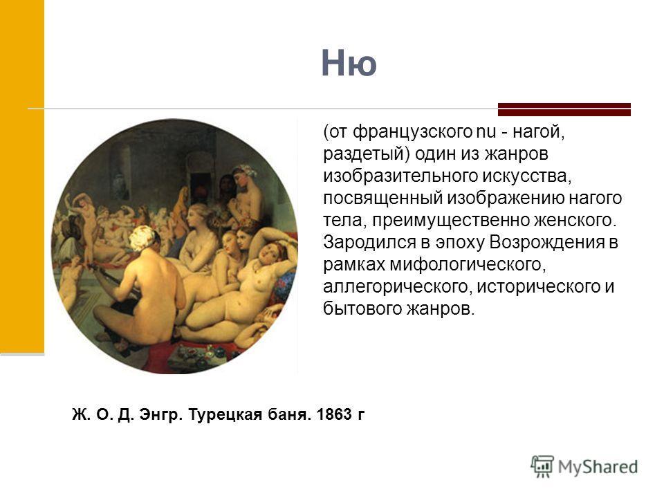 Ню (от французского nu - нагой, раздетый) один из жанров изобразительного искусства, посвященный изображению нагого тела, преимущественно женского. Зародился в эпоху Возрождения в рамках мифологического, аллегорического, исторического и бытового жанр