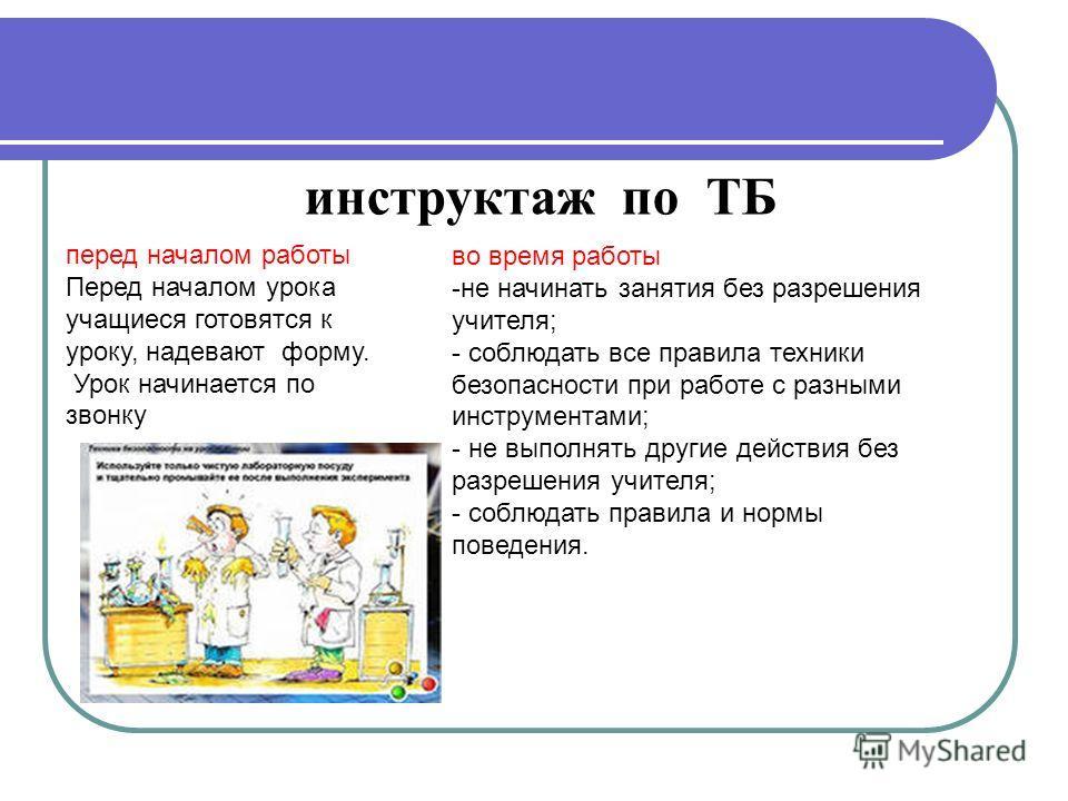 инструктаж по ТБ во время работы -не начинать занятия без разрешения учителя; - соблюдать все правила техники безопасности при работе с разными инструментами; - не выполнять другие действия без разрешения учителя; - соблюдать правила и нормы поведени