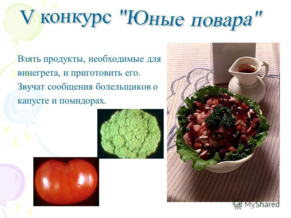 Взять продукты, необходимые для винегрета, и приготовить его. Звучат сообщения болельщиков о капусте и помидорах.