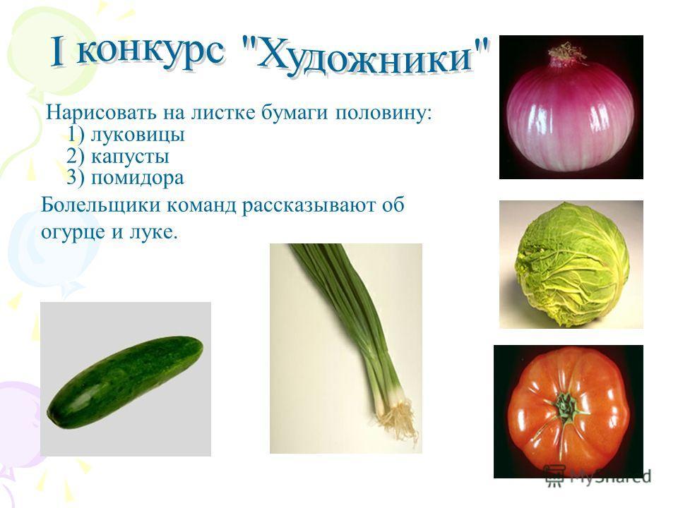 Нарисовать на листке бумаги половину: 1) луковицы 2) капусты 3) помидора Болельщики команд рассказывают об огурце и луке.