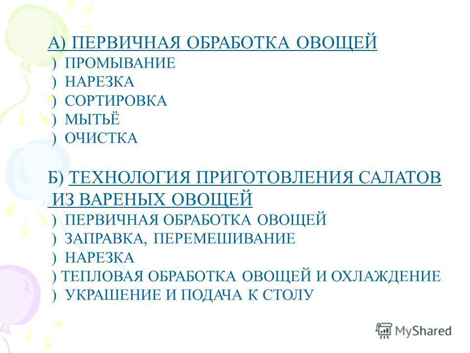 А) ПЕРВИЧНАЯ ОБРАБОТКА ОВОЩЕЙ ) ПРОМЫВАНИЕ ) НАРЕЗКА ) СОРТИРОВКА ) МЫТЬЁ ) ОЧИСТКА Б) ТЕХНОЛОГИЯ ПРИГОТОВЛЕНИЯ САЛАТОВ ИЗ ВАРЕНЫХ ОВОЩЕЙ ) ПЕРВИЧНАЯ ОБРАБОТКА ОВОЩЕЙ ) ЗАПРАВКА, ПЕРЕМЕШИВАНИЕ ) НАРЕЗКА ) ТЕПЛОВАЯ ОБРАБОТКА ОВОЩЕЙ И ОХЛАЖДЕНИЕ ) УКРА
