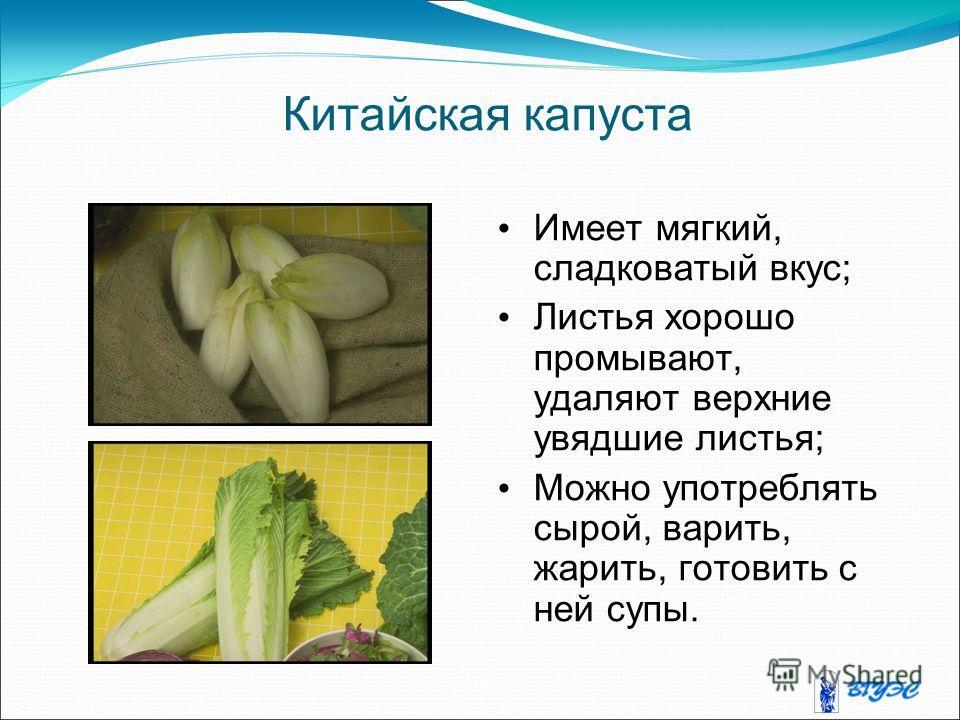 Китайская капуста Имеет мягкий, сладковатый вкус; Листья хорошо промывают, удаляют верхние увядшие листья; Можно употреблять сырой, варить, жарить, готовить с ней супы.