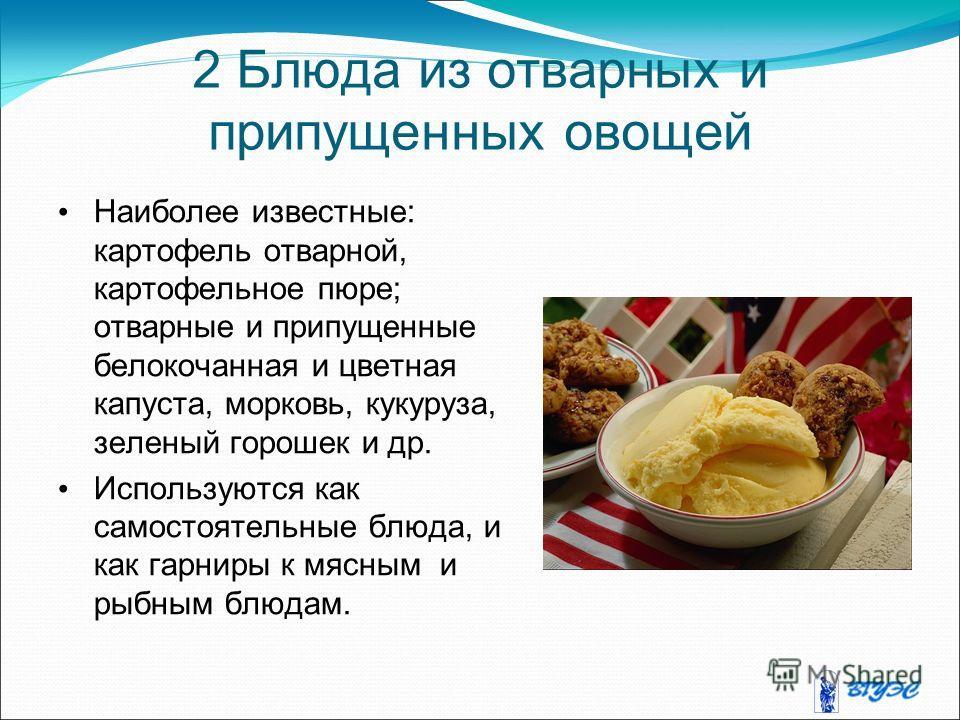 2 Блюда из отварных и припущенных овощей Наиболее известные: картофель отварной, картофельное пюре; отварные и припущенные белокочанная и цветная капуста, морковь, кукуруза, зеленый горошек и др. Используются как самостоятельные блюда, и как гарниры