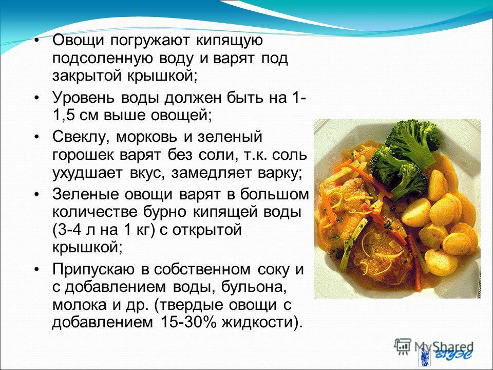 Овощи погружают кипящую подсоленную воду и варят под закрытой крышкой; Уровень воды должен быть на 1- 1,5 см выше овощей; Свеклу, морковь и зеленый горошек варят без соли, т.к. соль ухудшает вкус, замедляет варку; Зеленые овощи варят в большом количе