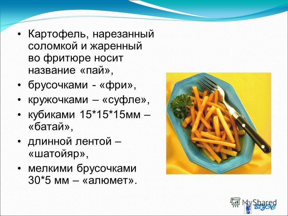 Картофель, нарезанный соломкой и жаренный во фритюре носит название «пай», брусочками - «фри», кружочками – «суфле», кубиками 15*15*15 мм – «батай», длинной лентой – «шатойяр», мелкими брусочками 30*5 мм – «алюмет».
