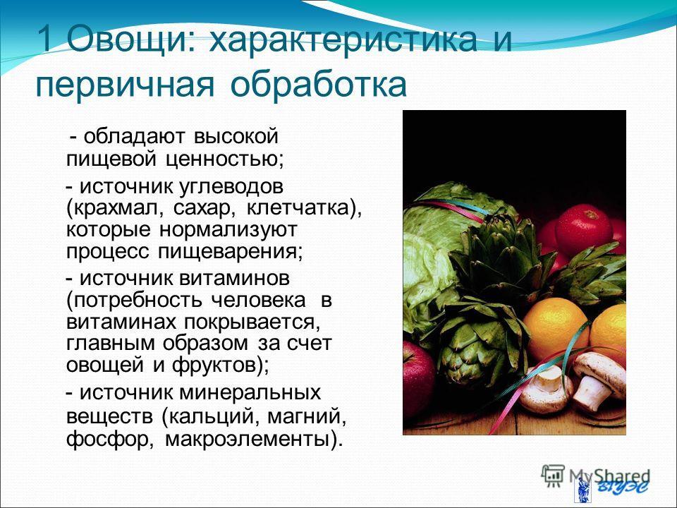 1 Овощи: характеристика и первичная обработка - обладают высокой пищевой ценностью; - источник углеводов (крахмал, сахар, клетчатка), которые нормализуют процесс пищеварения; - источник витаминов (потребность человека в витаминах покрывается, главным