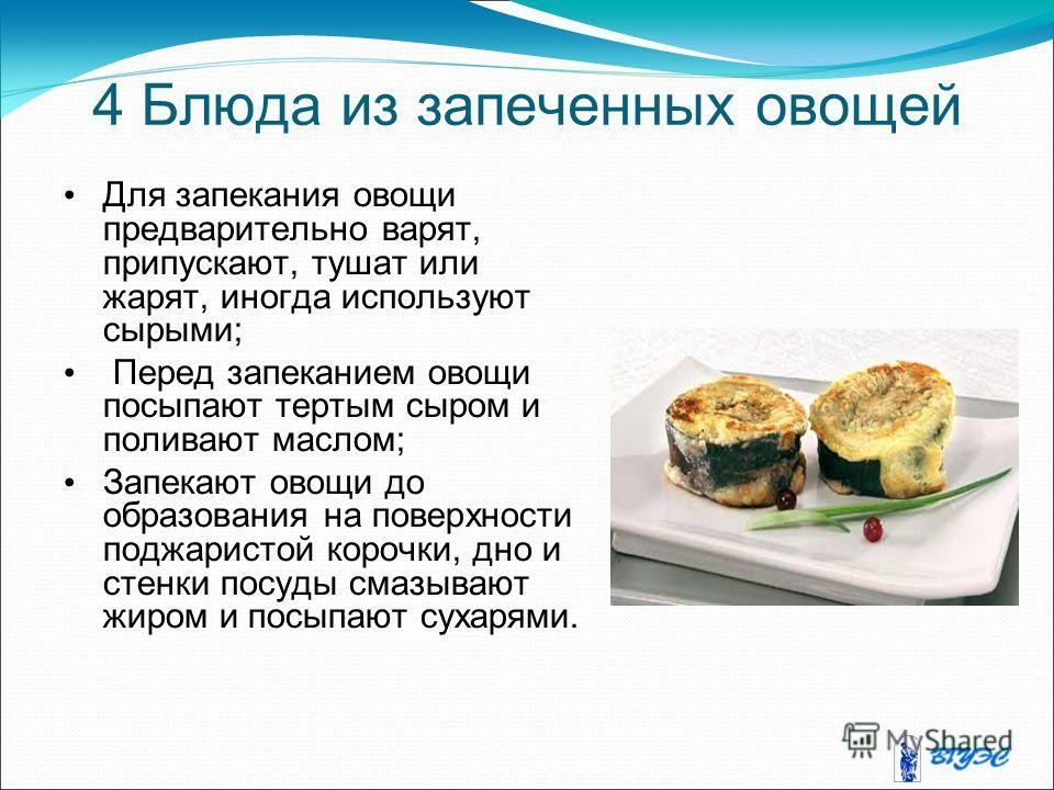 4 Блюда из запеченных овощей Для запекания овощи предварительно варят, припускают, тушат или жарят, иногда используют сырыми; Перед запеканием овощи посыпают тертым сыром и поливают маслом; Запекают овощи до образования на поверхности поджаристой кор