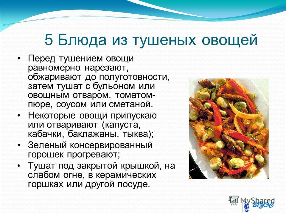 5 Блюда из тушеных овощей Перед тушением овощи равномерно нарезают, обжаривают до полуготовности, затем тушат с бульоном или овощным отваром, томатом- пюре, соусом или сметаной. Некоторые овощи припускаю или отваривают (капуста, кабачки, баклажаны, т
