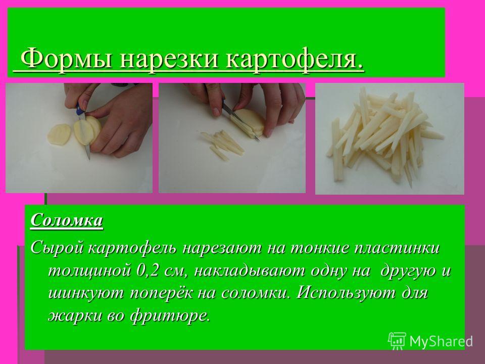 Формы нарезки картофеля. Соломка Сырой картофель нарезают на тонкие пластинки толщиной 0,2 см, накладывают одну на другую и шинкуют поперёк на соломки. Используют для жарки во фритюре.