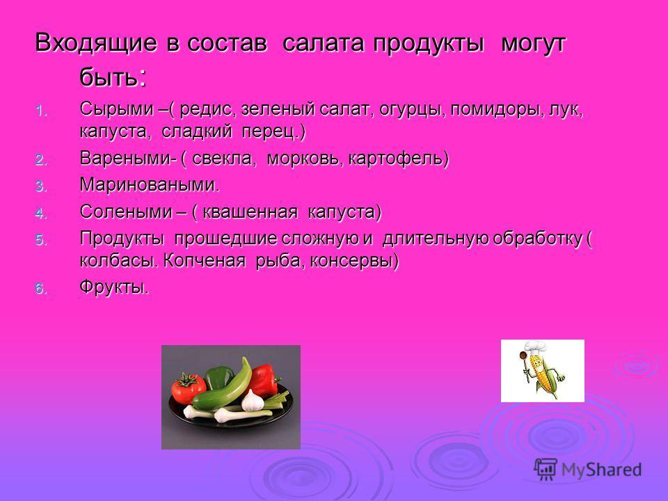Входящие в состав салата продукты могут быть : 1. Сырыми –( редис, зеленый салат, огурцы, помидоры, лук, капуста, сладкий перец.) 2. Вареными- ( свекла, морковь, картофель) 3. Мариноваными. 4. Солеными – ( квашенная капуста) 5. Продукты прошедшие сло