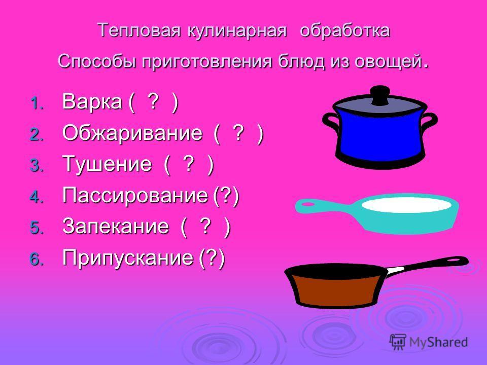 Тепловая кулинарная обработка Способы приготовления блюд из овощей. 1. В арка ( ? ) 2. О бжаривание ( ? ) 3. Т ушение ( ? ) 4. П ассирование (?) 5. З апекание ( ? ) 6. П рипускание (?)
