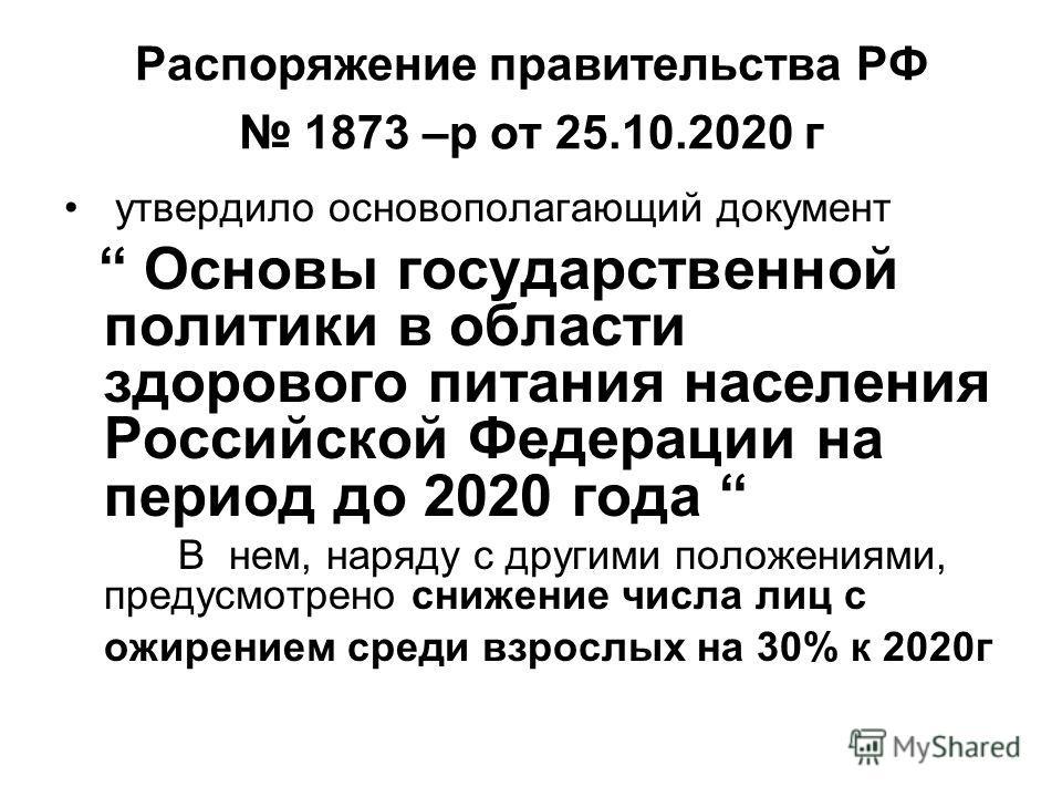 Распоряжение правительства РФ 1873 –р от 25.10.2020 г утвердило основополагающий документ Основы государственной политики в области здорового питания населения Российской Федерации на период до 2020 года В нем, наряду с другими положениями, предусмот