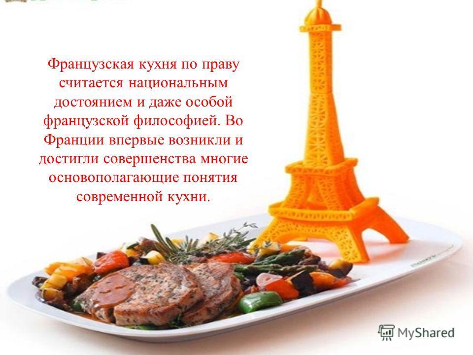Французская кухня по праву считается национальным достоянием и даже особой французской философией. Во Франции впервые возникли и достигли совершенства многие основополагающие понятия современной кухни.