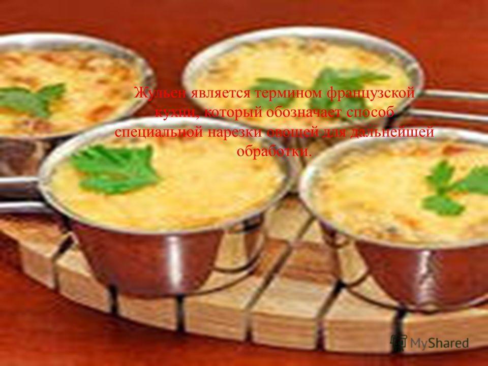 Жульен является термином французской кухни, который обозначает способ специальной нарезки овощей для дальнейшей обработки.