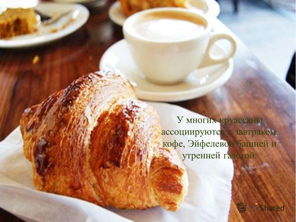 У многих круассаны ассоциируются с завтраком, кофе, Эйфелевой башней и утренней газетой.