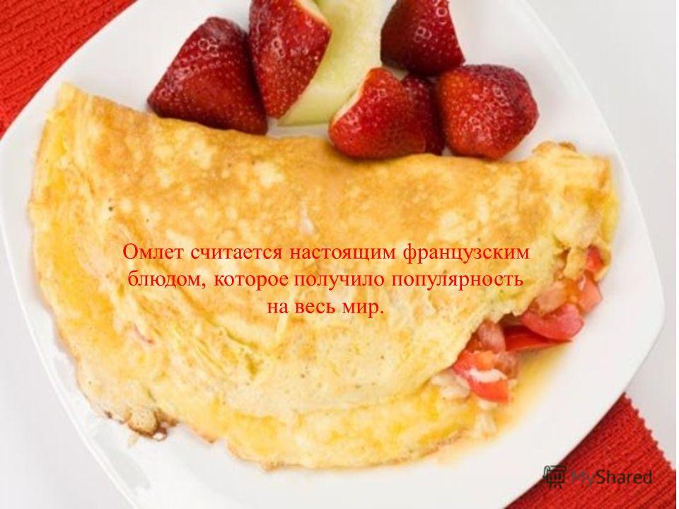 Омлет считается настоящим французским блюдом, которое получило популярность на весь мир.