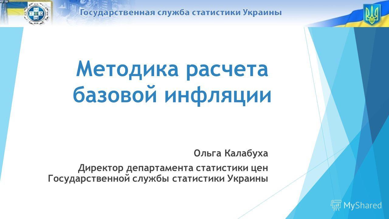 Методика расчета базовой инфляции Ольга Калабуха Директор департамента статистики цен Государственной службы статистики Украины