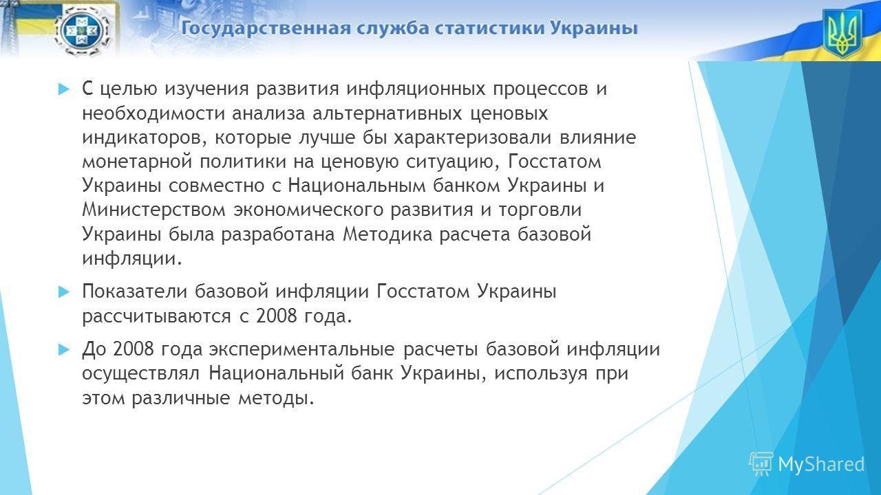 С целью изучения развития инфляционных процессов и необходимости анализа альтернативных ценовых индикаторов, которые лучше бы характеризовали влияние монетарной политики на ценовую ситуацию, Госстатом Украины совместно с Национальным банком Украины и
