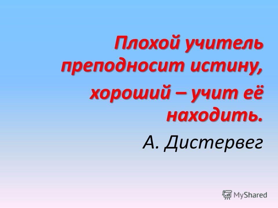 Плохой учитель преподносит истину, хороший – учит её находить. хороший – учит её находить. А. Дистервег