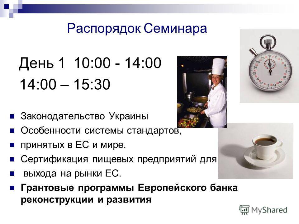 Распорядок Семинара День 1 10:00 - 14:00 14:00 – 15:30 Законодательство Украины Особенности системы стандартов, принятых в ЕС и мире. Сертификация пищевых предприятий для выхода на рынки ЕС. Грантовые программы Европейского банка реконструкции и разв