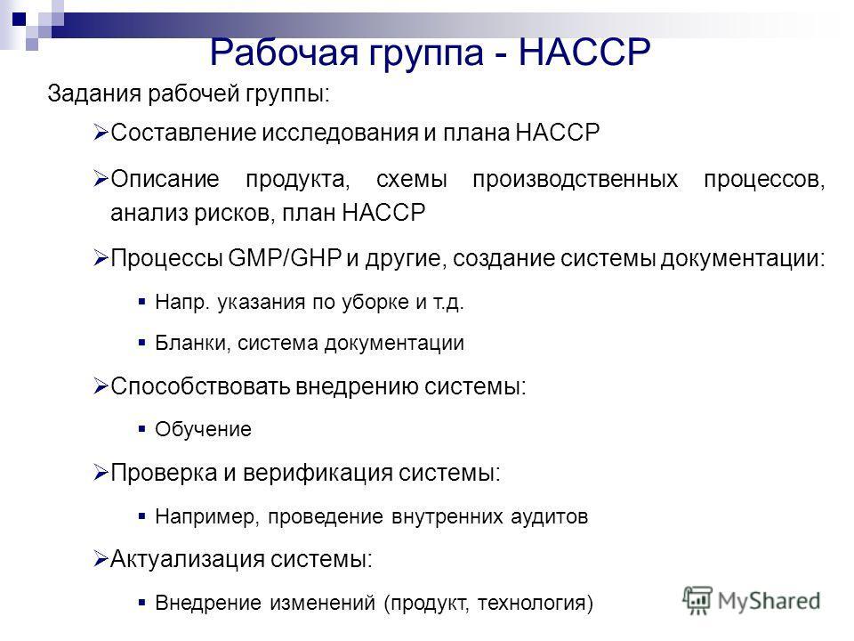Задания робочей группы: Составление исследования и плана HACCP Описание продукта, схемы производственных процессов, анализ рисков, план НАССР Процессы GMP/GHP и другие, создание системы документации: Напр. указания по уборке и т.д. Бланки, система до