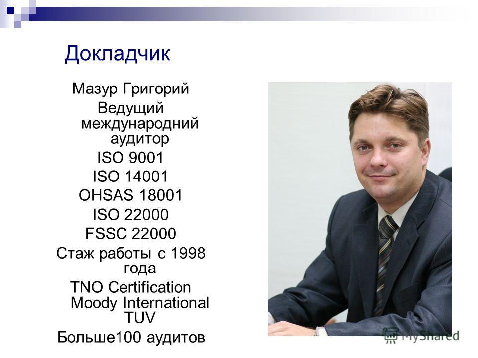 Докладчик Мазур Григорий Ведущий международный аудитор ISO 9001 ISO 14001 OHSAS 18001 ISO 22000 FSSC 22000 Стаж роботы с 1998 года TNO Certification Moody International TUV Больше 100 аудитов