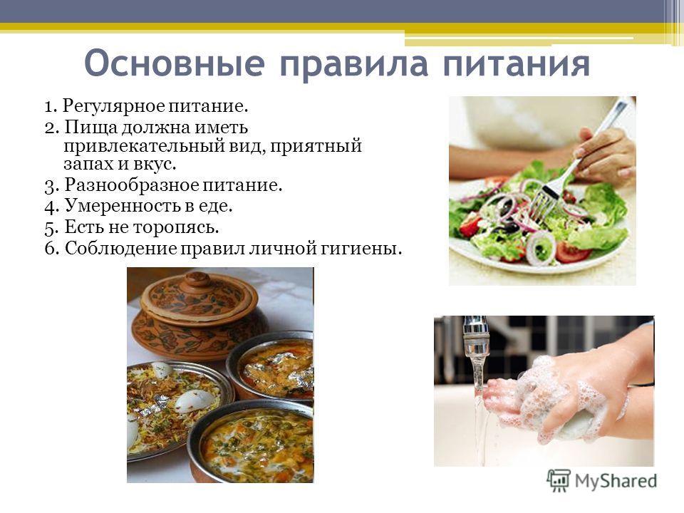 Основные правила питания 1. Регулярное питание. 2. Пища должна иметь привлекательный вид, приятный запах и вкус. 3. Разнообразное питание. 4. Умеренность в еде. 5. Есть не торопясь. 6. Соблюдение правил личной гигиены.
