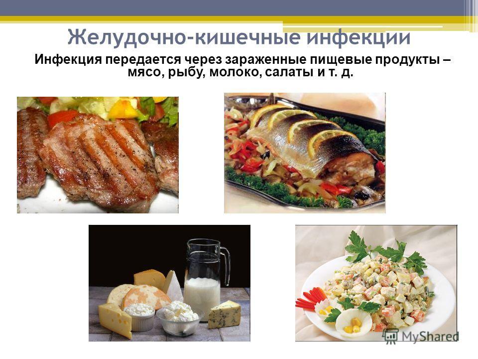 Желудочно-кишечные инфекции Инфекция передается через зараженные пищевые продукты – мясо, рыбу, молоко, салаты и т. д.